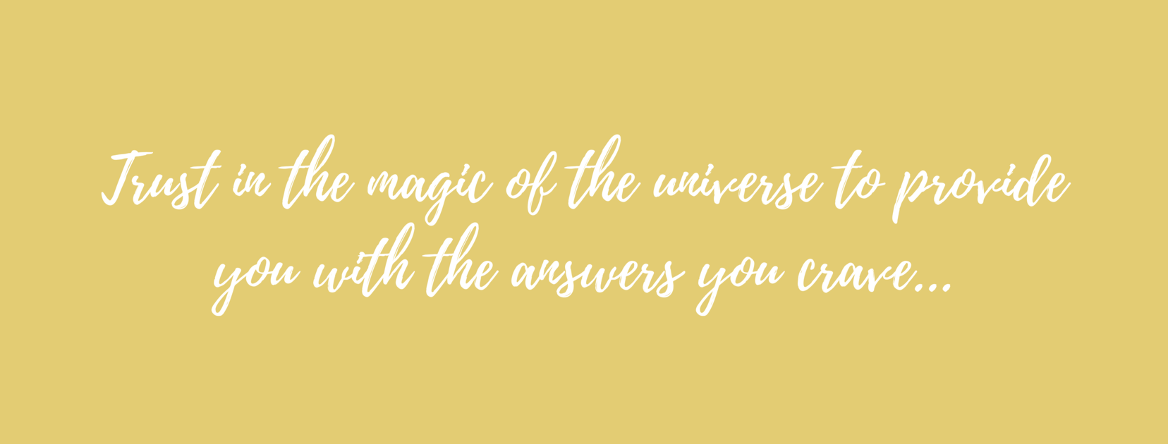 Trust in the magic of the universe to provide you with the answers you crave